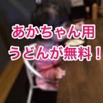 あかちゃん用うどんが無料!岡山のうどん屋およべが子育て世代にはマジ助かる。