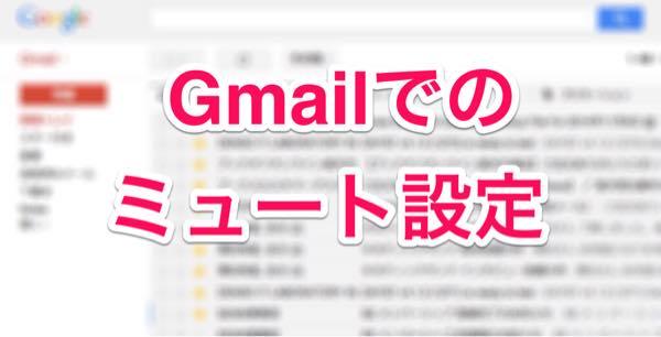 Gmailでメールが消えた時はミュートになっている可能性があるので注意!